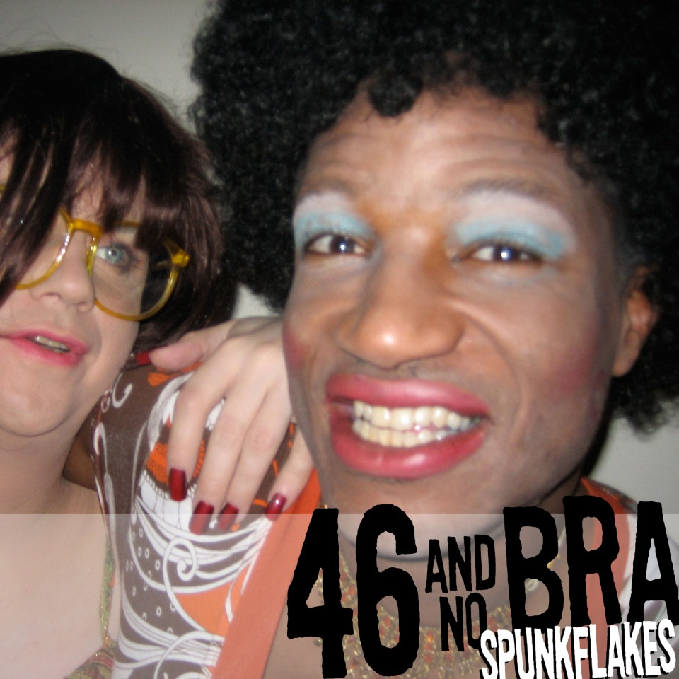 Spunkflakes - 46 and No Bra.